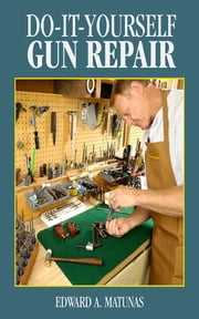 Do-It-Yourself Gun Repair - Gunsmithing at Home ebook by Edward A. Matunas