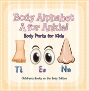 Body Alphabet: A for Ankle! Body Parts for Kids | Children's Books on the Body Edition ebook by Baby Professor
