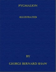 Pygmalion (Illustrated) ebook by George Bernard Shaw