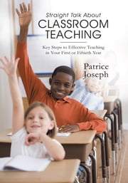 Straight Talk about Classroom Teaching - Key Steps to Effective Teaching in Your First or Fiftieth Year ebook by Patrice Joseph