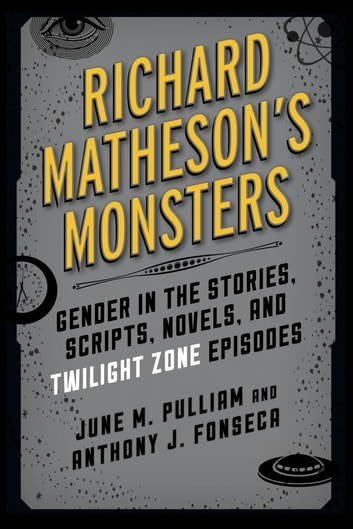 Richard Matheson's Monsters - Gender in the Stories, Scripts, Novels, and Twilight Zone Episodes ebook by June M. Pulliam,Anthony J. Fonseca