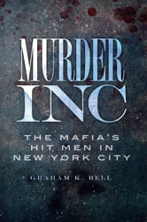 Murder, Inc. - The Mafia's Hit Men in New York City ebook by Graham K. Bell