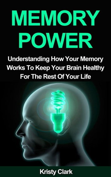 Memory Power - Understanding How Your Memory Works To Keep Your Brain Healthy For The Rest Of Your Life. - Memory Loss Book Series, #2 ebook by Kristy Clark
