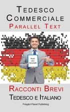 Tedesco Commerciale - Parellel Text - Racconti Brevi (Tedesco e Italiano) ebook by Polyglot Planet Publishing