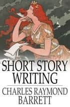 Short Story Writing ebook by Charles Raymond Barrett