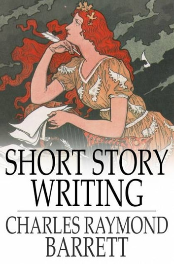 Short Story Writing - A Practical Treatise on the Art of the Short Story ebook by Charles Raymond Barrett