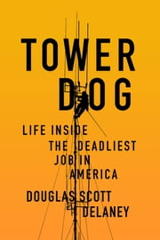 Tower Dog - Life Inside the Deadliest Job in America ebook by Doug Delaney