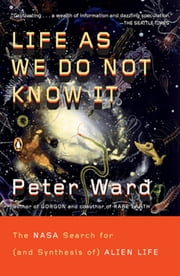 Life as We Do Not Know It - The NASA Search for (and Synthesis of) Alien Life ebook by Peter Ward