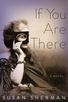 If You Are There - A Novel ebook by Susan Sherman