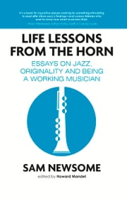 Life Lessons from the Horn - Essays On Jazz, Originality and Being a Working Musician ebook by Sam Newsome