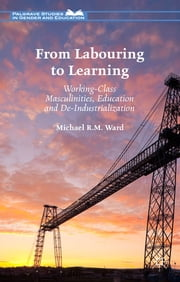 From Labouring to Learning - Working-Class Masculinities, Education and De-Industrialization ebook by Michael R.M. Ward