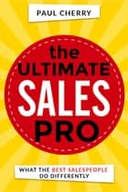 The Ultimate Sales Pro - What the Best Salespeople Do Differently ebook by Paul Cherry