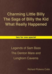 Charming Little Billy The Saga of Billy the Kid What Really Happened - Legends of Sam Bass The Denton Mare and Longhorn Caverns ebook by Richard Pickens Cobb