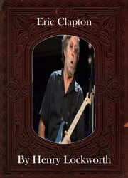 Eric Clapton ebook by Henry Lockworth,Lucy Mcgreggor,John Hawk