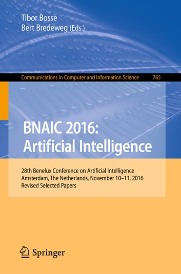 BNAIC 2016: Artificial Intelligence - 28th Benelux Conference on Artificial Intelligence, Amsterdam, The Netherlands, November 10-11, 2016, Revised Selected Papers ebook by