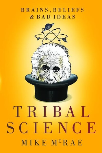 Tribal Science: Brains, Beliefs and Bad Ideas ebook by Mike McRae