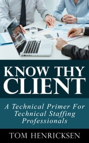 Know Thy Client: A Technical Primer For Technical Staffing Professionals ebook by Kobo.Web.Store.Products.Fields.ContributorFieldViewModel