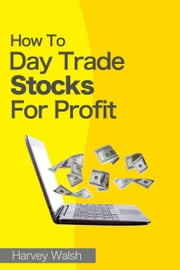 How To Day Trade Stocks For Profit ebook by Harvey Walsh