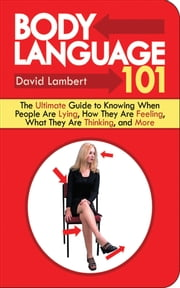 Body Language 101 - The Ultimate Guide to Knowing When People Are Lying, How They Are Feeling, What They Are Thinking, and More ebook by David Lambert