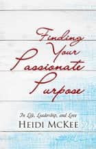 Finding Your Passionate Purpose - In Life, Leadership, and Love ebook by