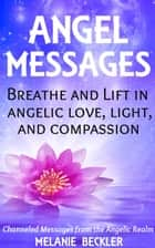 Angel Messages: Breathe And Lift In Angelic Love, Light And Compassion ebook by Melanie Beckler