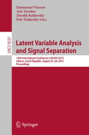 Latent Variable Analysis and Signal Separation - 12th International Conference, LVA/ICA 2015, Liberec, Czech Republic, August 25-28, 2015, Proceedings ebook by Emmanuel Vincent,Arie Yeredor,Zbyněk Koldovský,Petr Tichavský