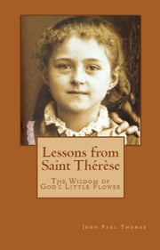 Lessons from Saint Thérèse: The Wisdom of God's Little Flower ebook by John Paul Thomas