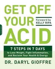 Get Off Your Acid - 7 Steps in 7 Days to Lose Weight, Fight Inflammation, and Reclaim Your Health and Energy ebook by Daryl Gioffre