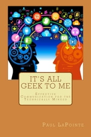 Its All Geek To Me - Effective Communication For The Technically Minded ebook by Paul LaPointe