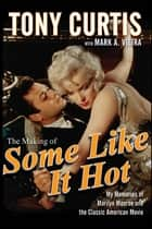 The Making of Some Like It Hot ebook by Tony Curtis,Mark A. Vieira