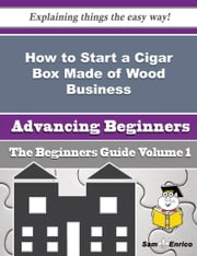 How to Start a Cigar Box Made of Wood Business (Beginners Guide) ebook by Bibi Luttrell,Sam Enrico