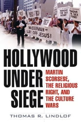 Hollywood Under Siege - Martin Scorsese, the Religious Right, and the Culture Wars ebook by Thomas R Lindlof