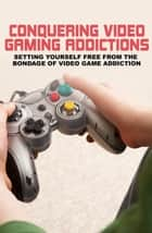 Conquering Video Gaming Addiction ebook by Sarah James