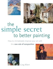 The Simple Secret to Better Painting ebook by Greg Albert