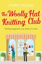 The Woolly Hat Knitting Club - A gorgeous, uplifting romantic comedy ebook by Poppy Dolan