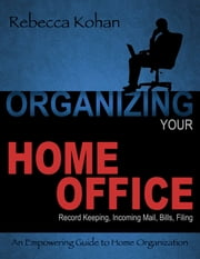 Organize Your Home Office (Record Keeping, Incoming Mail, Bills, Filing) ebook by Rebecca Kohan