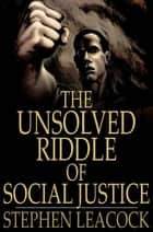 The Unsolved Riddle of Social Justice ebook by Stephen Leacock