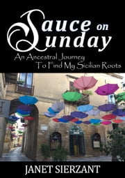 Sauce on Sunday - An Ancestral Journey to Find My Sicilian Roots ebook by Janet Sierzant