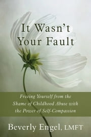 It Wasn't Your Fault - Freeing Yourself from the Shame of Childhood Abuse with the Power of Self-Compassion ebook by Beverly Engel, LMFT