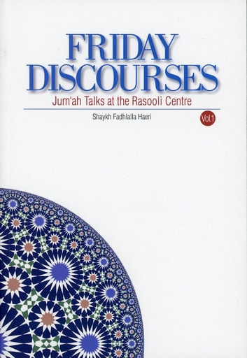 Friday Discourses - Volume 1 - Jum`ah Talks at the Rasooli Centre ebook by Shaykh Fadhlalla Haeri