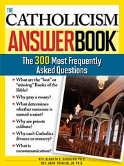 The Catholicism Answer Book - The 300 Most Frequently Asked Questions ebook by Kenneth Brighenti, Ph.D., Rev.,John Trigilio, Jr., Ph.D., Rev.