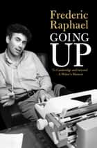 Going Up - To Cambridge and beyond - A Writer's Memoir ebook by Frederic Raphael