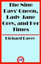 The Nine Days' Queen, Lady Jane Grey, and Her Times (Illustrated) ebook by Richard Davey