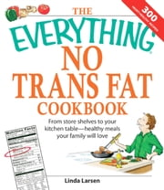 The Everything No Trans Fats Cookbook - From Store Shelves to Your Kitchen Table--healthy Meals Your Family Will Love ebook by Linda Larsen