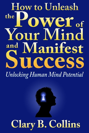 How to Unleash the Power of Your Mind and Manifest Success: Unlocking Human Mind Potential ebook by Clary B. Collins
