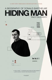 Hiding Man - A Biography of Donald Barthelme ebook by Tracy Daugherty