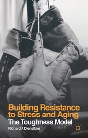 Building Resistance to Stress and Aging - The Toughness Model ebook by Richard A Dienstbier