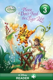 Disney Fairies: Please Don't Feed the Tiger Lily! - A Disney Read Along (Level 3) ebook by Disney Books