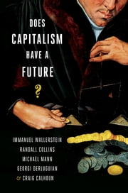 Does Capitalism Have a Future? ebook by Immanuel Wallerstein,Randall Collins,Michael Mann,Georgi Derluguian,Craig Calhoun