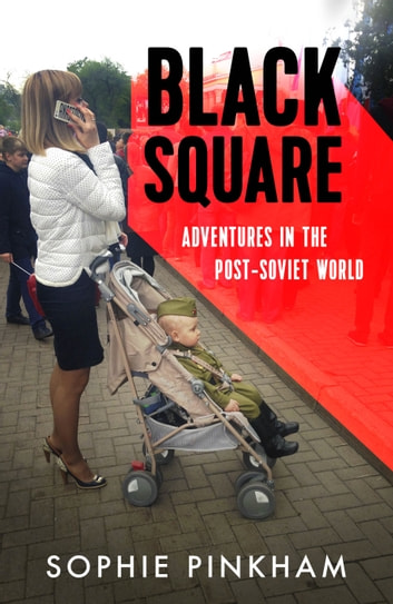 Black Square - Adventures in the Post-Soviet World ebook by Sophie Pinkham